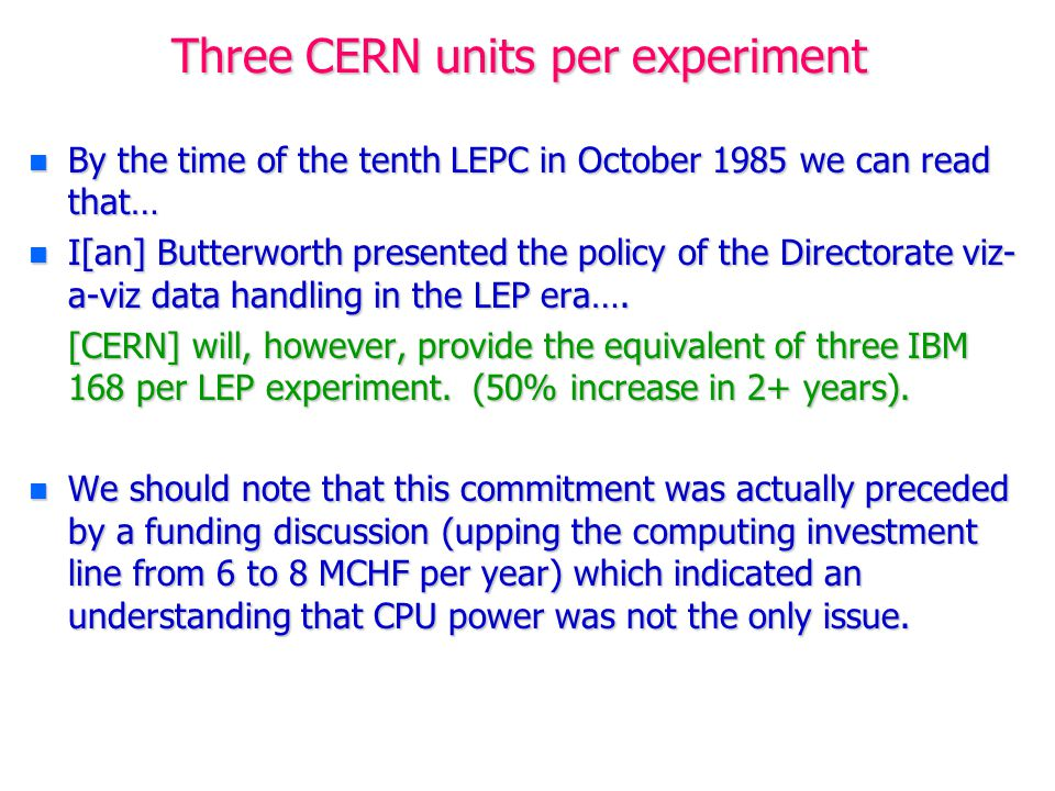 Three CERN units per experiment n By the time of the tenth LEPC in October 1985 we can read that… n I[an] Butterworth presented the policy of the Directorate viz- a-viz data handling in the LEP era….
