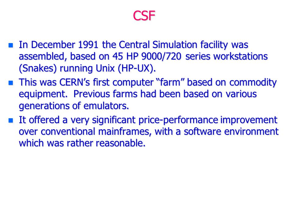 CSF n In December 1991 the Central Simulation facility was assembled, based on 45 HP 9000/720 series workstations (Snakes) running Unix (HP-UX). n Thi