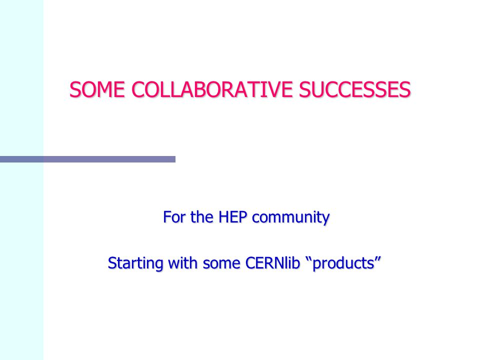 SOME COLLABORATIVE SUCCESSES For the HEP community For the HEP community Starting with some CERNlib products