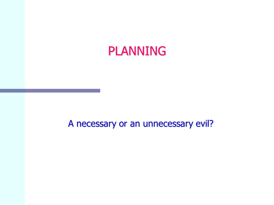 PLANNING A necessary or an unnecessary evil A necessary or an unnecessary evil