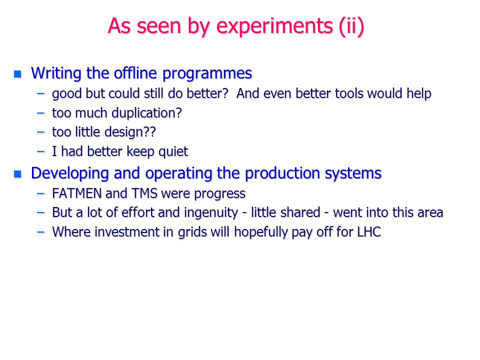 As seen by experiments (iii) n Analysis from outside –By the time we got to LEP2 we can perhaps claim that it was feasible for a graduate student or post-doc based at home in much of Europe or the USA to take a serious part in an experiment's analysis while travelling rather little to CERN –A good step forward, even if still not perfect –And even if this does not work well yet for many other countries