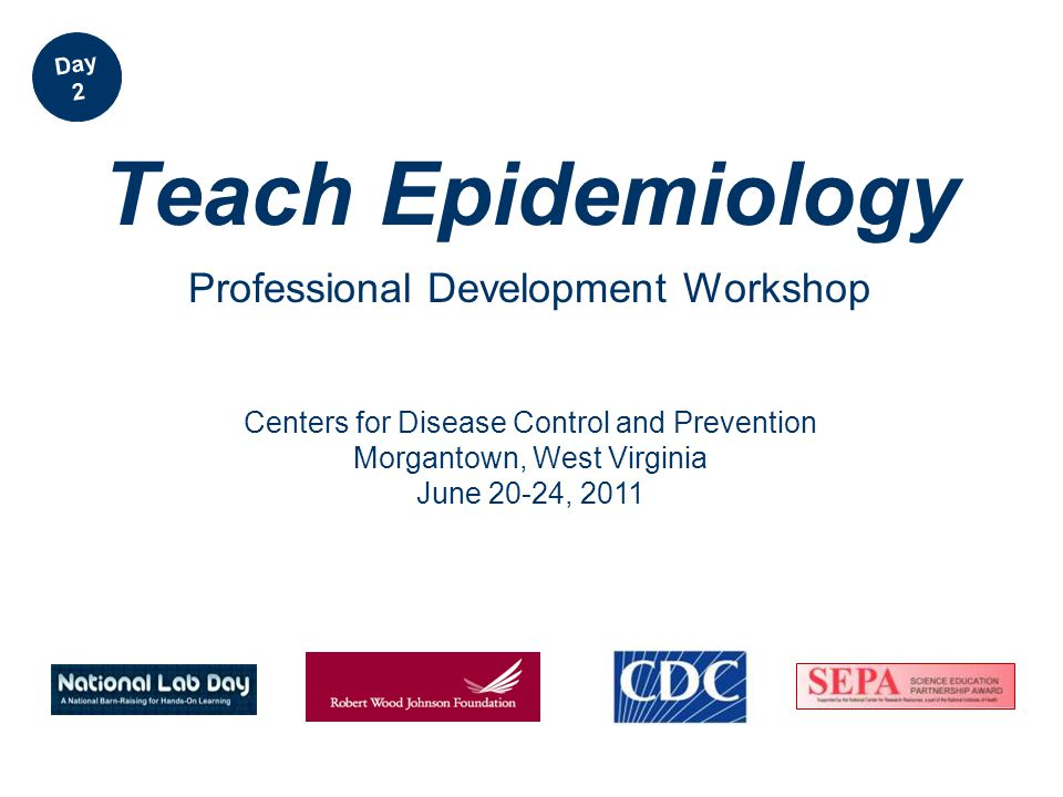 Centers for Disease Control and Prevention Morgantown, West Virginia June 20-24, 2011 Teach Epidemiology Professional Development Workshop Day 2