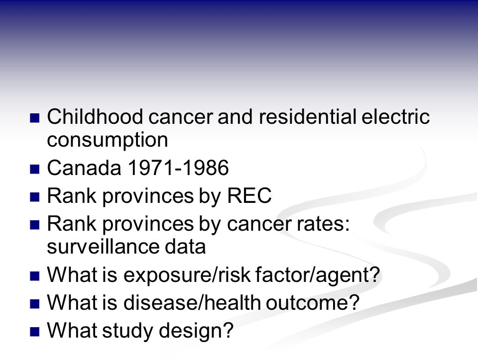Childhood cancer and residential electric consumption Canada 1971-1986 Rank provinces by REC Rank provinces by cancer rates: surveillance data What is exposure/risk factor/agent.