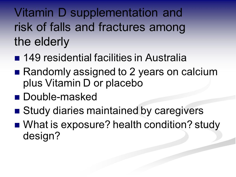Vitamin D supplementation and risk of falls and fractures among the elderly 149 residential facilities in Australia Randomly assigned to 2 years on calcium plus Vitamin D or placebo Double-masked Study diaries maintained by caregivers What is exposure.