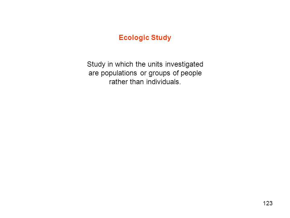 123 Ecologic Study Study in which the units investigated are populations or groups of people rather than individuals.