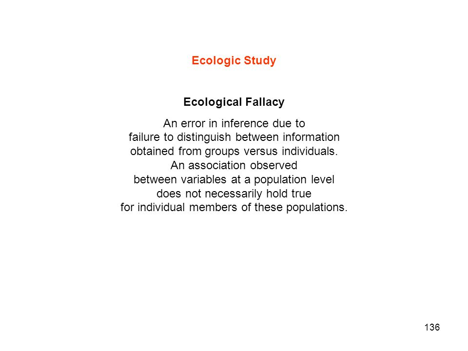136 Ecologic Study Ecological Fallacy An error in inference due to failure to distinguish between information obtained from groups versus individuals.