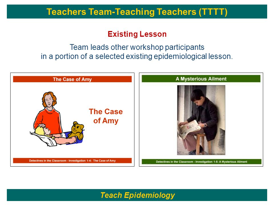 Teachers Team-Teaching Teachers (TTTT) Existing Lesson Team leads other workshop participants in a portion of a selected existing epidemiological lesson.