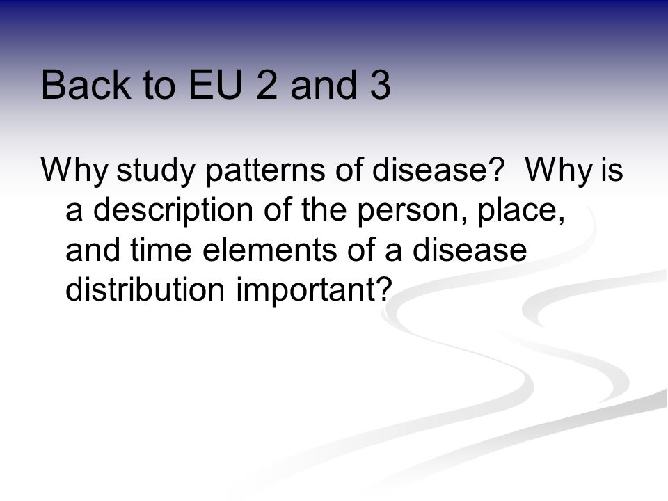 Back to EU 2 and 3 Why study patterns of disease.
