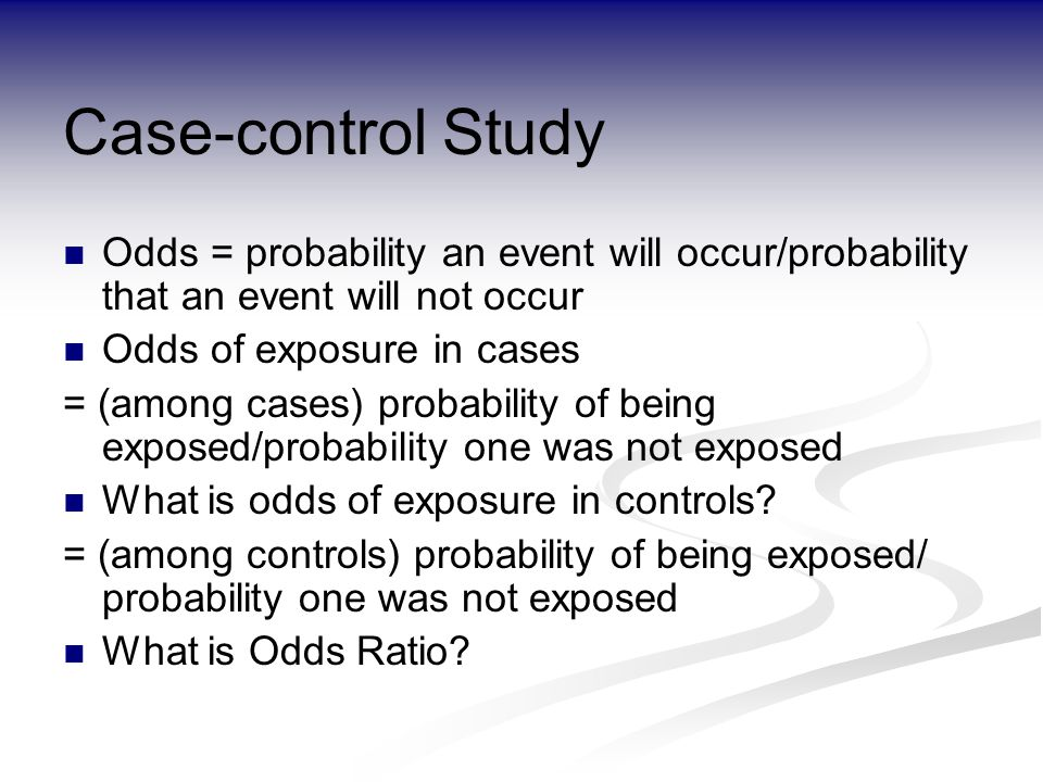 Case-control Study Odds = probability an event will occur/probability that an event will not occur Odds of exposure in cases = (among cases) probability of being exposed/probability one was not exposed What is odds of exposure in controls.