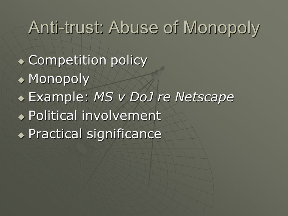 Anti-trust: Abuse of Monopoly  Competition policy  Monopoly  Example: MS v DoJ re Netscape  Political involvement  Practical significance