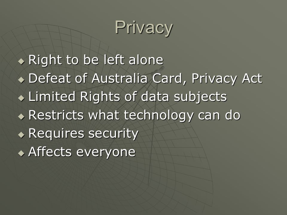Privacy  Right to be left alone  Defeat of Australia Card, Privacy Act  Limited Rights of data subjects  Restricts what technology can do  Requires security  Affects everyone