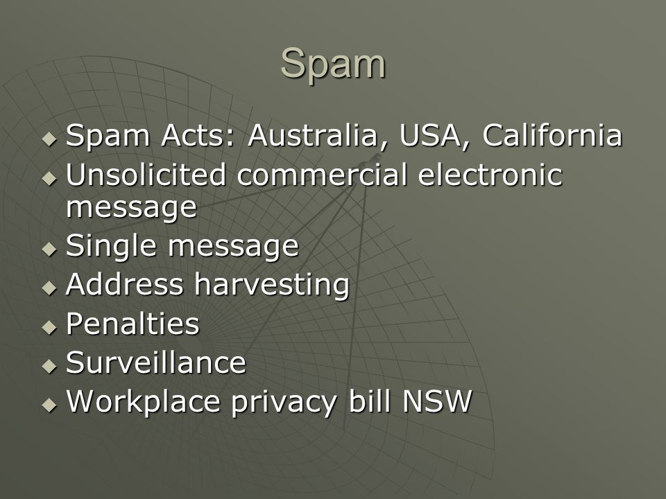 Spam  Spam Acts: Australia, USA, California  Unsolicited commercial electronic message  Single message  Address harvesting  Penalties  Surveillance  Workplace privacy bill NSW