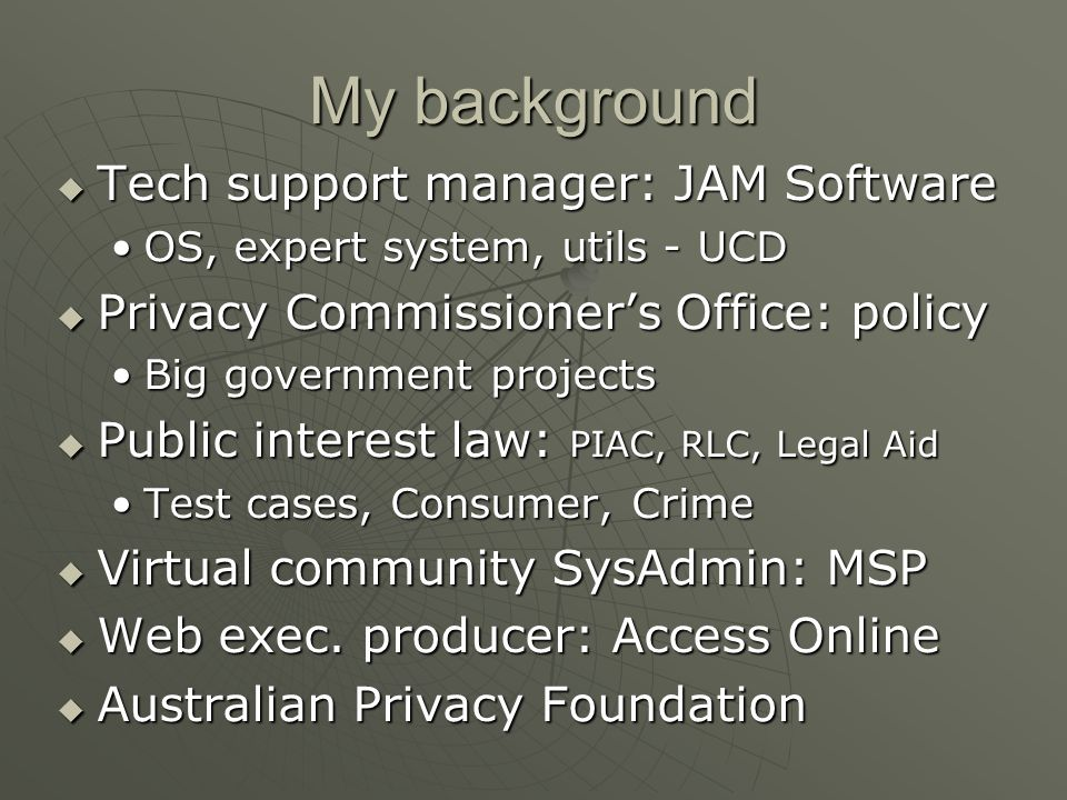 My background  Tech support manager: JAM Software OS, expert system, utils - UCDOS, expert system, utils - UCD  Privacy Commissioner's Office: policy Big government projectsBig government projects  Public interest law: PIAC, RLC, Legal Aid Test cases, Consumer, CrimeTest cases, Consumer, Crime  Virtual community SysAdmin: MSP  Web exec.