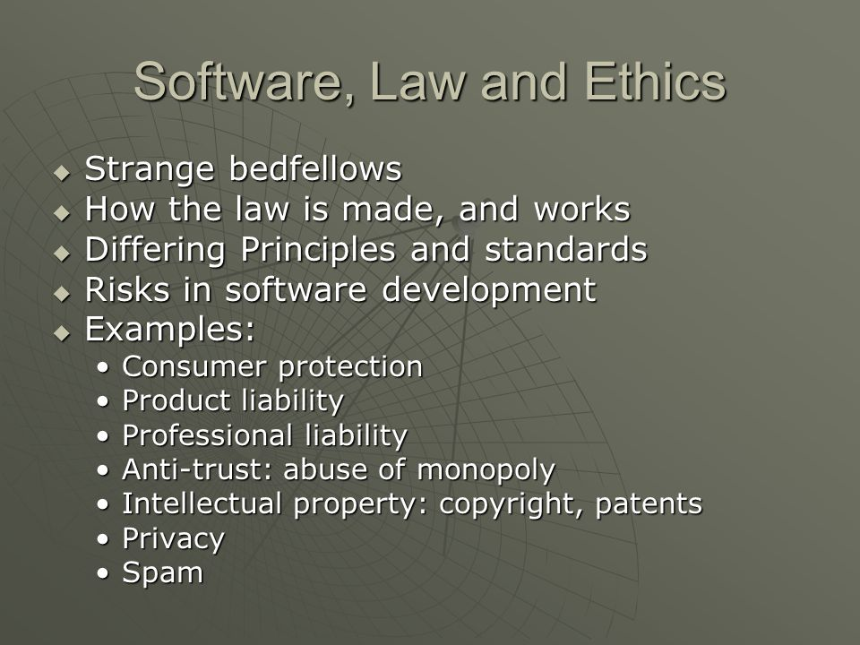 Software, Law and Ethics  Strange bedfellows  How the law is made, and works  Differing Principles and standards  Risks in software development  Examples: Consumer protectionConsumer protection Product liabilityProduct liability Professional liabilityProfessional liability Anti-trust: abuse of monopolyAnti-trust: abuse of monopoly Intellectual property: copyright, patentsIntellectual property: copyright, patents PrivacyPrivacy SpamSpam