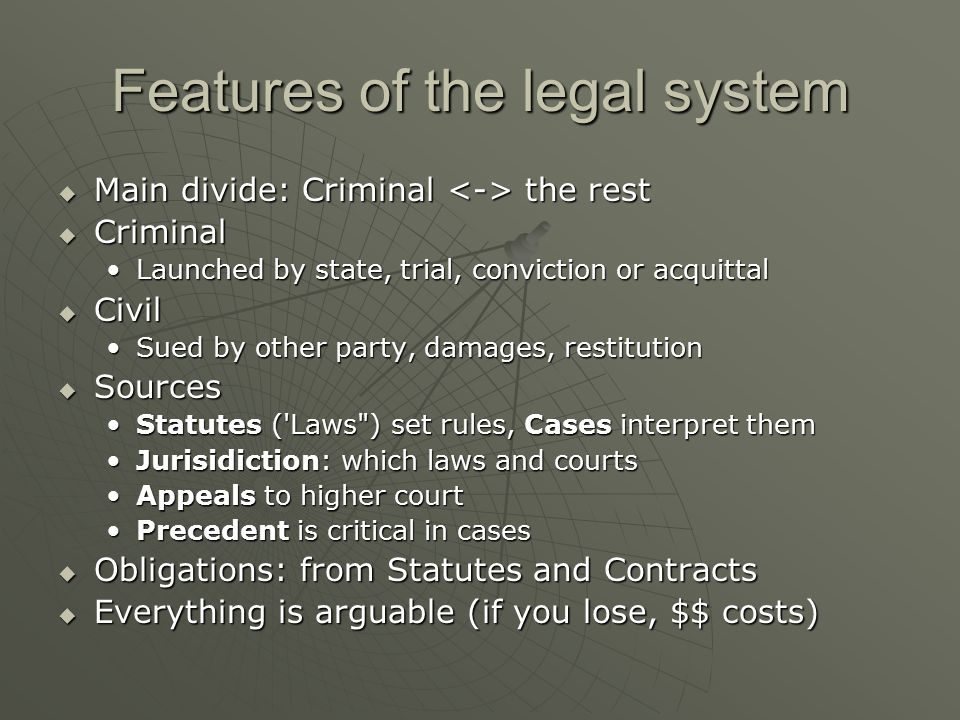 Features of the legal system  Main divide: Criminal the rest  Criminal Launched by state, trial, conviction or acquittalLaunched by state, trial, conviction or acquittal  Civil Sued by other party, damages, restitutionSued by other party, damages, restitution  Sources Statutes ( Laws ) set rules, Cases interpret themStatutes ( Laws ) set rules, Cases interpret them Jurisidiction: which laws and courtsJurisidiction: which laws and courts Appeals to higher courtAppeals to higher court Precedent is critical in casesPrecedent is critical in cases  Obligations: from Statutes and Contracts  Everything is arguable (if you lose, $$ costs)