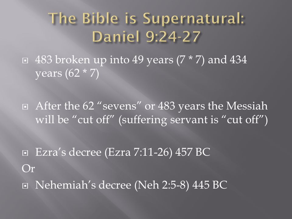  483 broken up into 49 years (7 * 7) and 434 years (62 * 7)  After the 62 sevens or 483 years the Messiah will be cut off (suffering servant is cut off )  Ezra's decree (Ezra 7:11-26) 457 BC Or  Nehemiah's decree (Neh 2:5-8) 445 BC