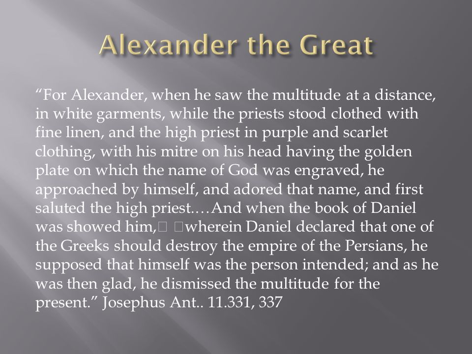 For Alexander, when he saw the multitude at a distance, in white garments, while the priests stood clothed with fine linen, and the high priest in purple and scarlet clothing, with his mitre on his head having the golden plate on which the name of God was engraved, he approached by himself, and adored that name, and first saluted the high priest.…And when the book of Daniel was showed him, wherein Daniel declared that one of the Greeks should destroy the empire of the Persians, he supposed that himself was the person intended; and as he was then glad, he dismissed the multitude for the present. Josephus Ant..