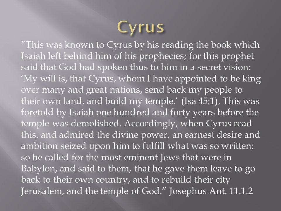 This was known to Cyrus by his reading the book which Isaiah left behind him of his prophecies; for this prophet said that God had spoken thus to him in a secret vision: 'My will is, that Cyrus, whom I have appointed to be king over many and great nations, send back my people to their own land, and build my temple.' (Isa 45:1).
