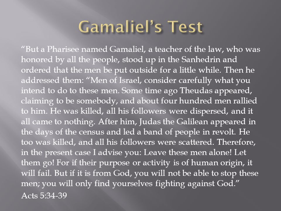 But a Pharisee named Gamaliel, a teacher of the law, who was honored by all the people, stood up in the Sanhedrin and ordered that the men be put outside for a little while.