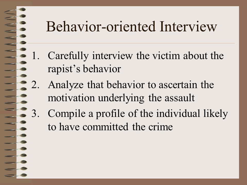 Behavior-oriented Interview 1.Carefully interview the victim about the rapist's behavior 2.Analyze that behavior to ascertain the motivation underlying the assault 3.Compile a profile of the individual likely to have committed the crime