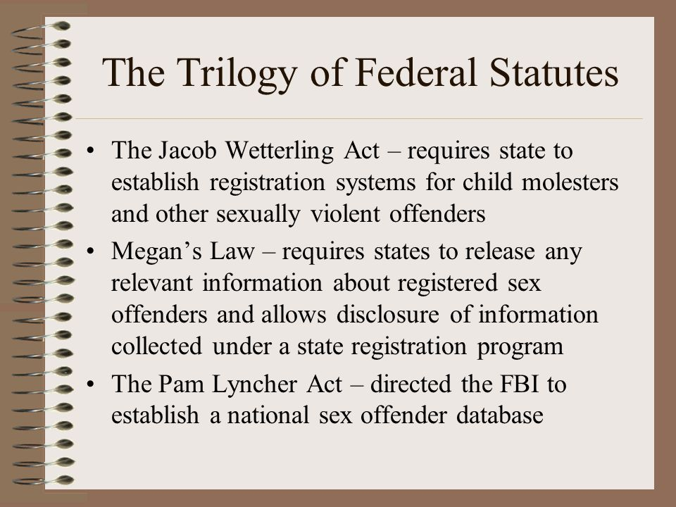 The Trilogy of Federal Statutes The Jacob Wetterling Act – requires state to establish registration systems for child molesters and other sexually violent offenders Megan's Law – requires states to release any relevant information about registered sex offenders and allows disclosure of information collected under a state registration program The Pam Lyncher Act – directed the FBI to establish a national sex offender database