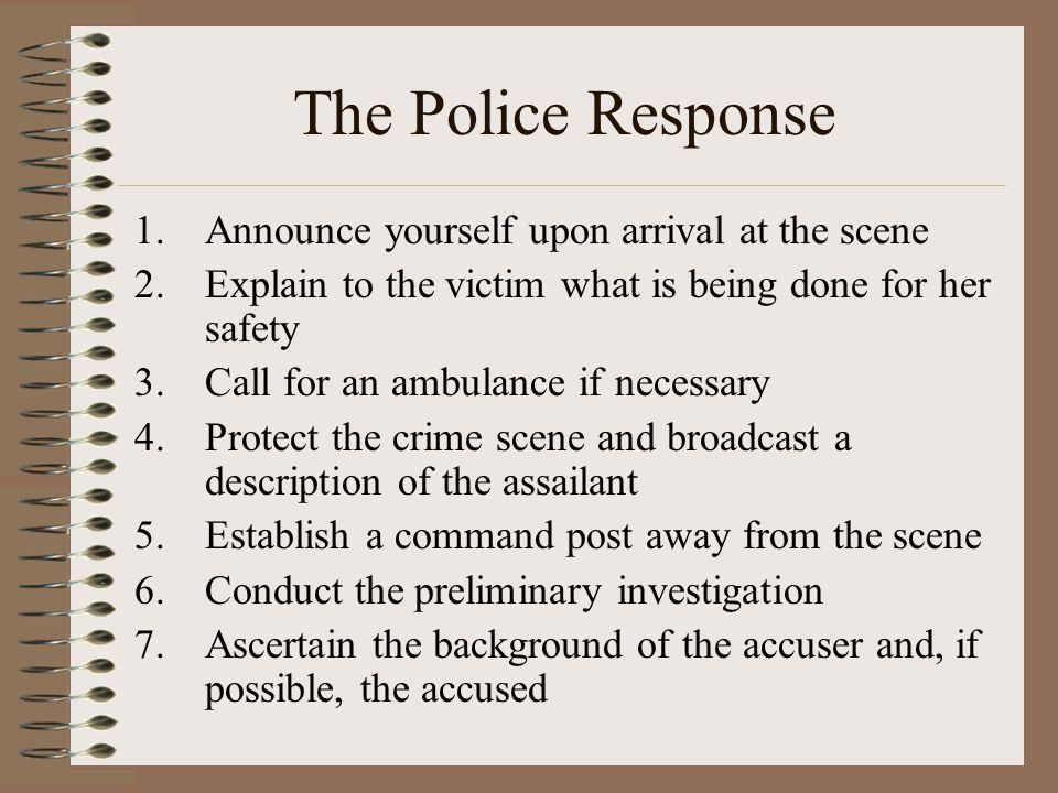 The Police Response 1.Announce yourself upon arrival at the scene 2.Explain to the victim what is being done for her safety 3.Call for an ambulance if necessary 4.Protect the crime scene and broadcast a description of the assailant 5.Establish a command post away from the scene 6.Conduct the preliminary investigation 7.Ascertain the background of the accuser and, if possible, the accused