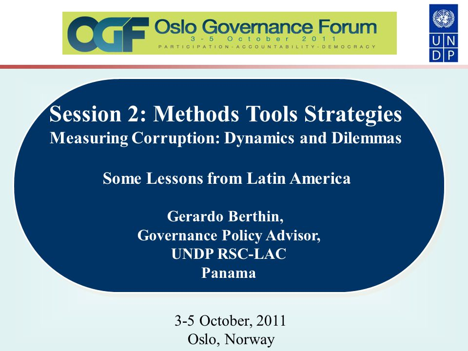 Session 2: Methods Tools Strategies Measuring Corruption: Dynamics and Dilemmas Some Lessons from Latin America Gerardo Berthin, Governance Policy Advisor, UNDP RSC-LAC Panama Session 2: Methods Tools Strategies Measuring Corruption: Dynamics and Dilemmas Some Lessons from Latin America Gerardo Berthin, Governance Policy Advisor, UNDP RSC-LAC Panama 3-5 October, 2011 Oslo, Norway