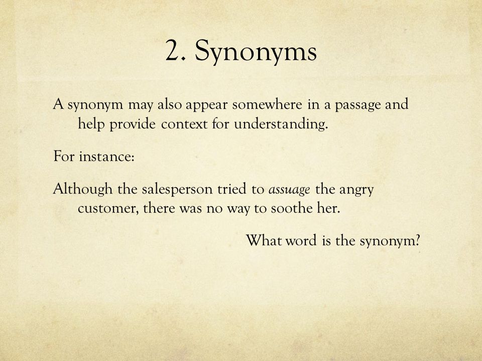 2. Synonyms A synonym may also appear somewhere in a passage and help provide context for understanding. For instance: Although the salesperson tried