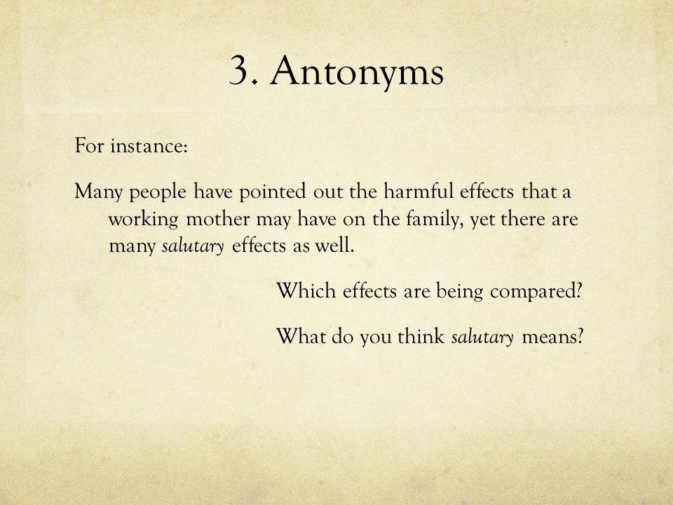 3. Antonyms For instance: Many people have pointed out the harmful effects that a working mother may have on the family, yet there are many salutary e