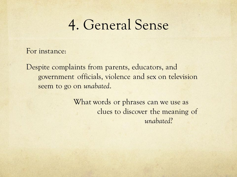 4. General Sense For instance: Despite complaints from parents, educators, and government officials, violence and sex on television seem to go on unab