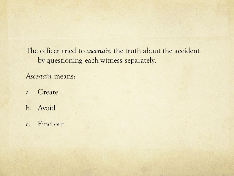 The officer tried to ascertain the truth about the accident by questioning each witness separately. Ascertain means: a. Create b. Avoid c. Find out