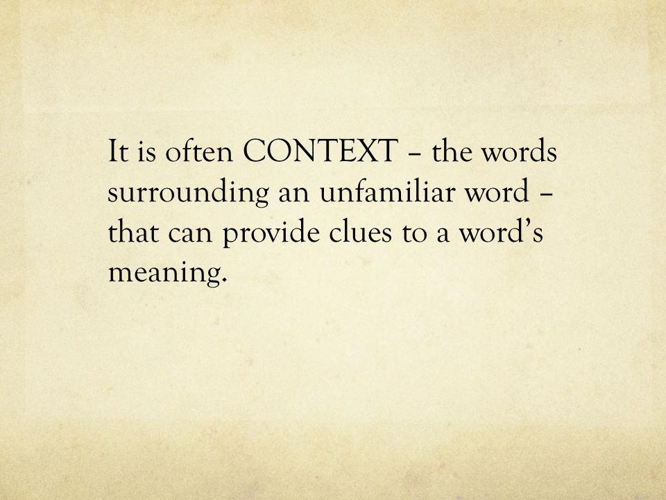 It is often CONTEXT – the words surrounding an unfamiliar word – that can provide clues to a word's meaning.