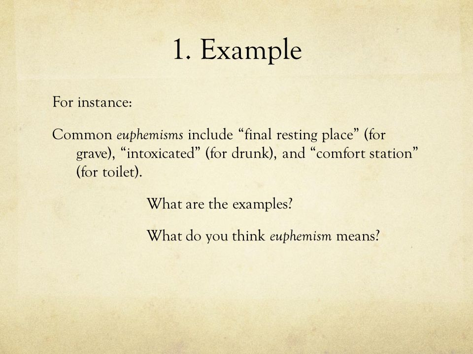 "1. Example For instance: Common euphemisms include ""final resting place"" (for grave), ""intoxicated"" (for drunk), and ""comfort station"" (for toilet). W"