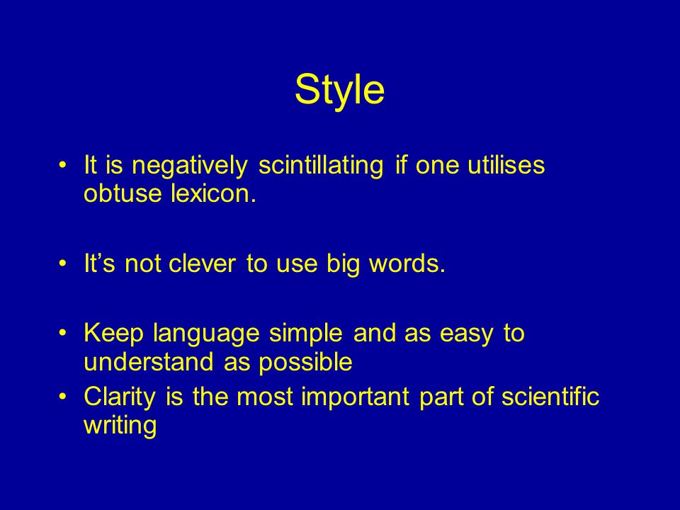 Style It is negatively scintillating if one utilises obtuse lexicon. It's not clever to use big words. Keep language simple and as easy to understand