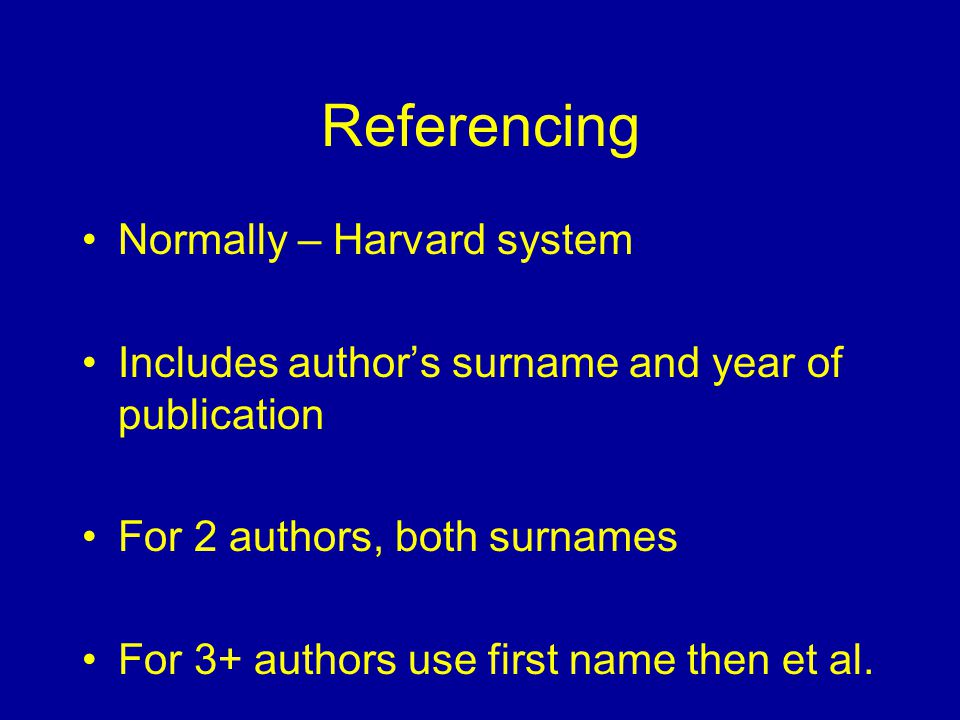 Referencing Normally – Harvard system Includes author's surname and year of publication For 2 authors, both surnames For 3+ authors use first name the