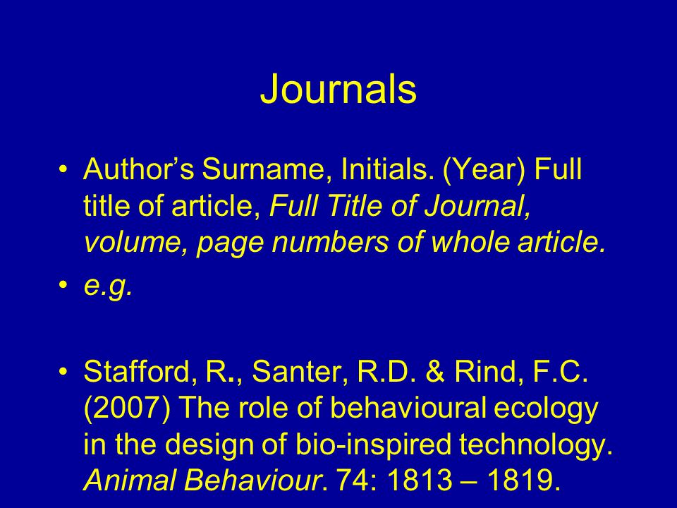 Journals Author's Surname, Initials. (Year) Full title of article, Full Title of Journal, volume, page numbers of whole article. e.g. Stafford, R., Sa