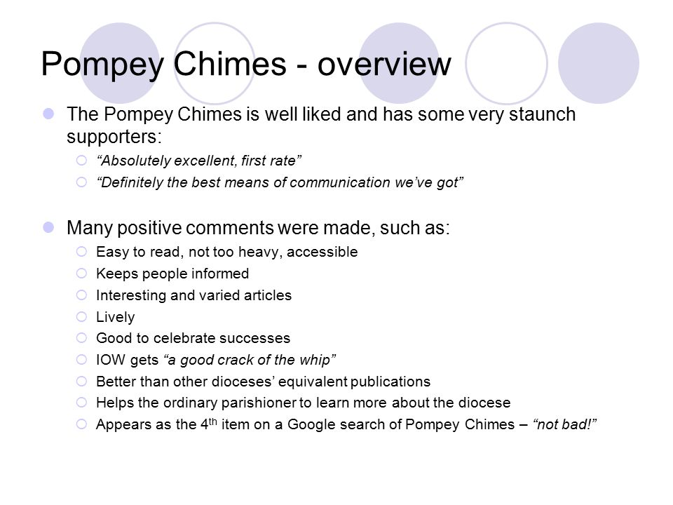 Pompey Chimes - overview The Pompey Chimes is well liked and has some very staunch supporters:  Absolutely excellent, first rate  Definitely the best means of communication we've got Many positive comments were made, such as:  Easy to read, not too heavy, accessible  Keeps people informed  Interesting and varied articles  Lively  Good to celebrate successes  IOW gets a good crack of the whip  Better than other dioceses' equivalent publications  Helps the ordinary parishioner to learn more about the diocese  Appears as the 4 th item on a Google search of Pompey Chimes – not bad!