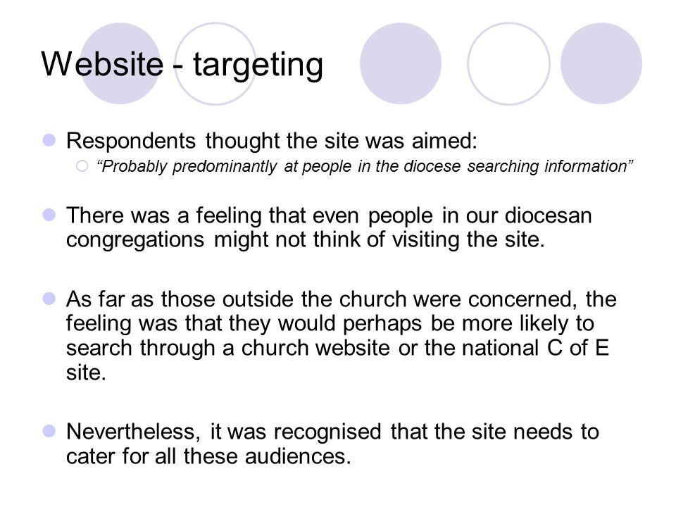 Website - targeting Respondents thought the site was aimed:  Probably predominantly at people in the diocese searching information There was a feeling that even people in our diocesan congregations might not think of visiting the site.