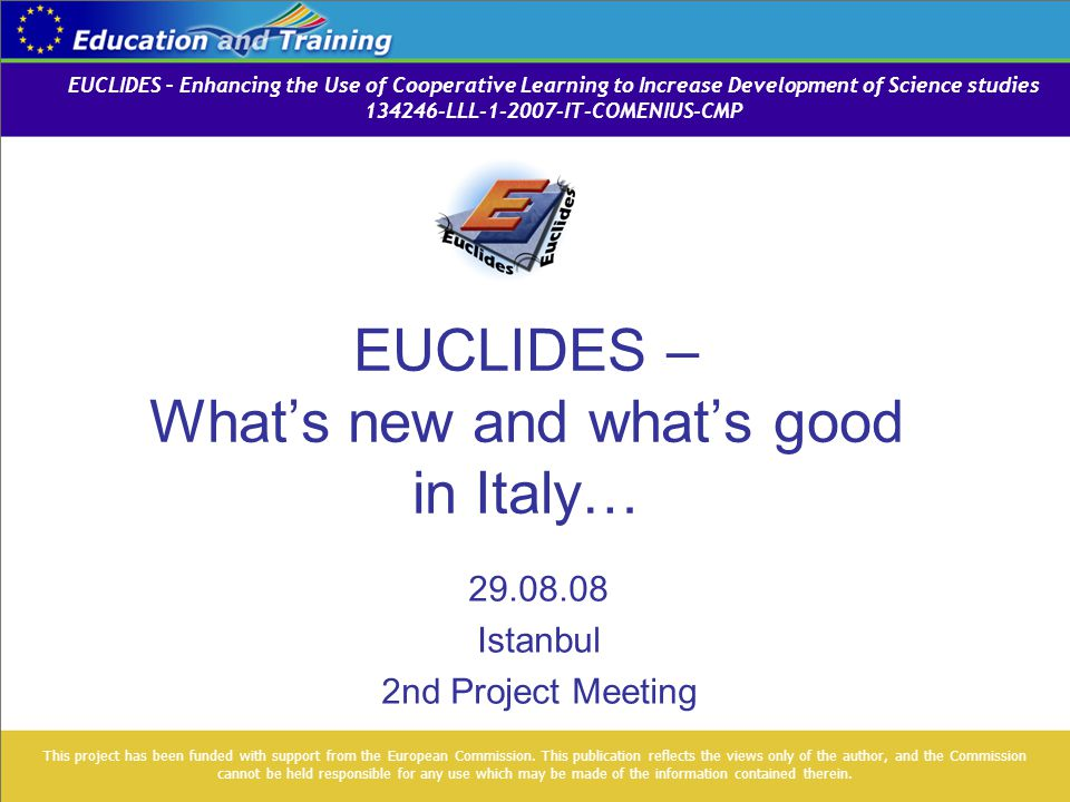 EUCLIDES – What's new and what's good in Italy… 29.08.08 Istanbul 2nd Project Meeting This project has been funded with support from the European Comm