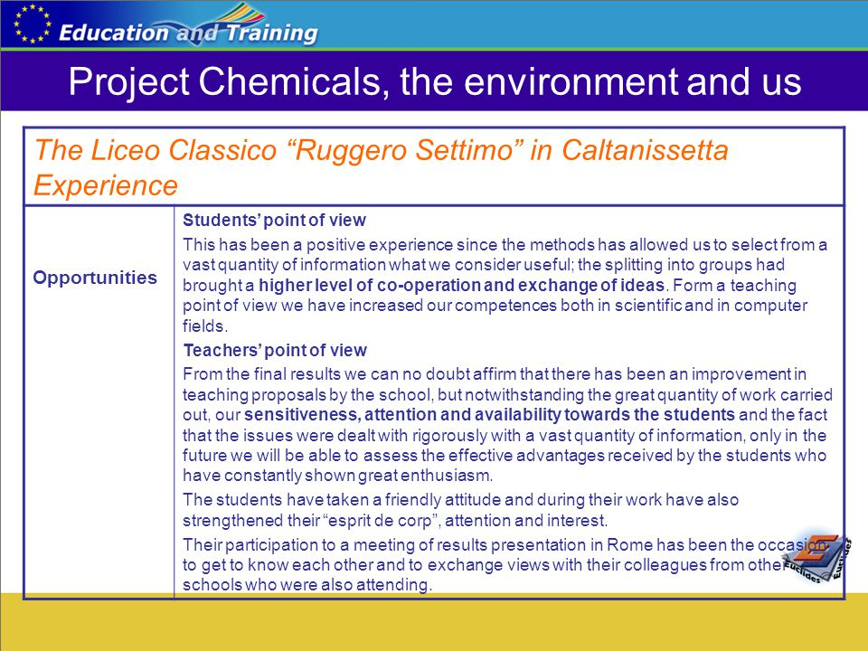 Project Chemicals, the environment and us The Liceo Classico Ruggero Settimo in Caltanissetta Experience Opportunities Students' point of view This has been a positive experience since the methods has allowed us to select from a vast quantity of information what we consider useful; the splitting into groups had brought a higher level of co-operation and exchange of ideas.