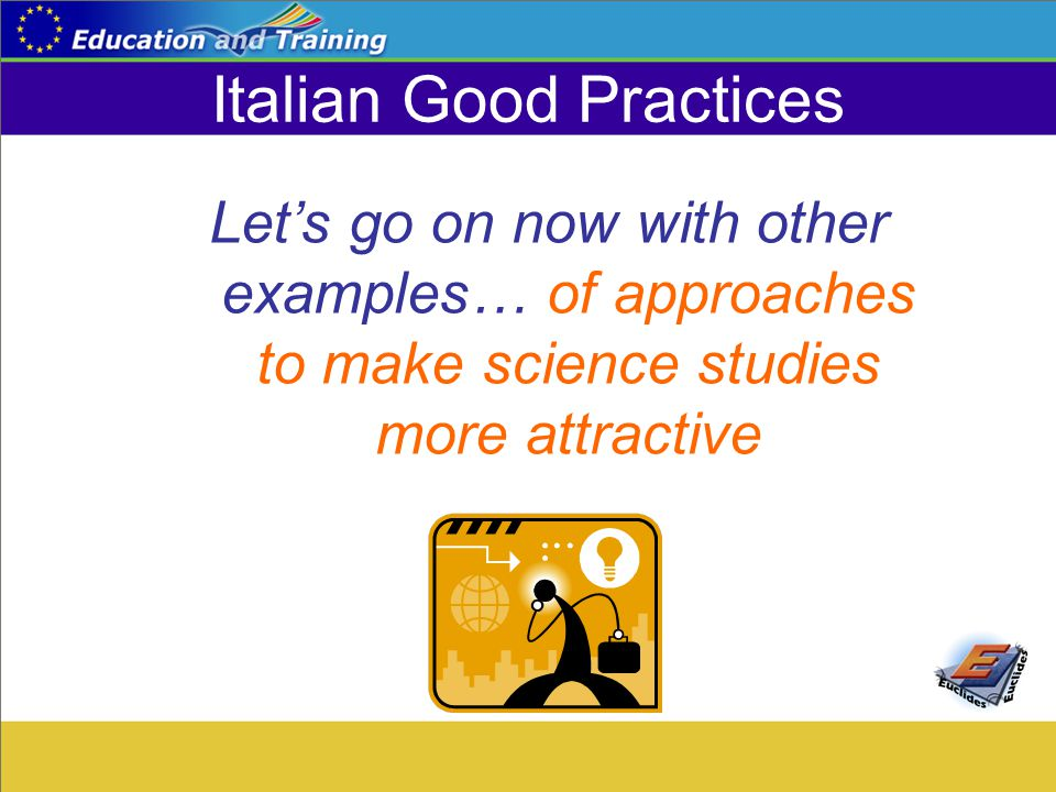 Italian Good Practices Let's go on now with other examples… of approaches to make science studies more attractive