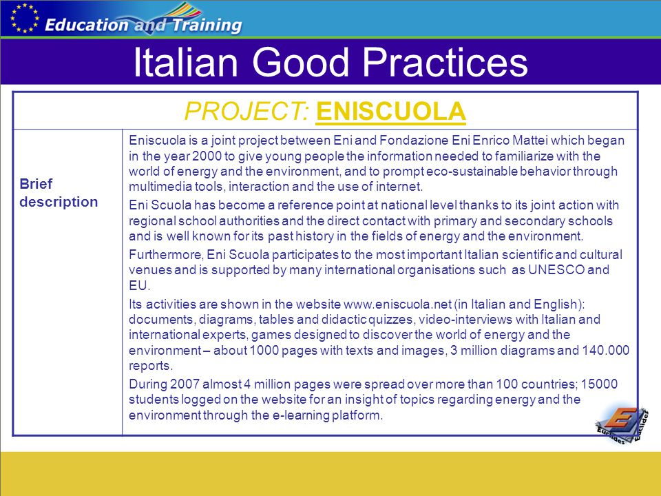 Italian Good Practices PROJECT: ENISCUOLA Brief description Eniscuola is a joint project between Eni and Fondazione Eni Enrico Mattei which began in the year 2000 to give young people the information needed to familiarize with the world of energy and the environment, and to prompt eco-sustainable behavior through multimedia tools, interaction and the use of internet.