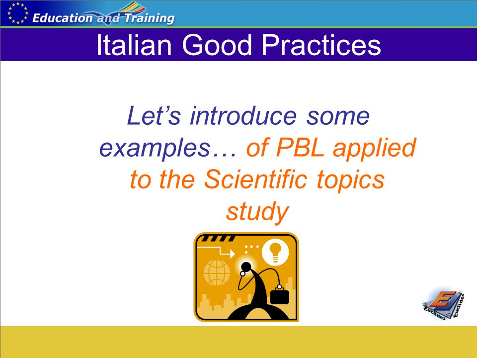 Italian Good Practices Let's introduce some examples… of PBL applied to the Scientific topics study