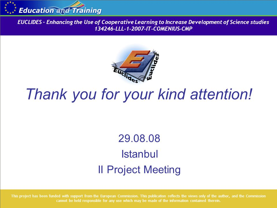 Thank you for your kind attention! 29.08.08 Istanbul II Project Meeting This project has been funded with support from the European Commission. This p