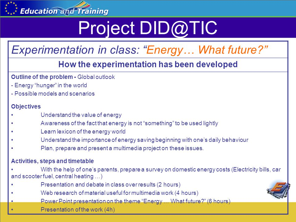 Project DID@TIC Experimentation in class: Energy… What future How the experimentation has been developed Outline of the problem - Global outlook - Energy hunger in the world - Possible models and scenarios Objectives Understand the value of energy Awareness of the fact that energy is not something to be used lightly Learn lexicon of the energy world Understand the importance of energy saving beginning with one's daily behaviour Plan, prepare and present a multimedia project on these issues.