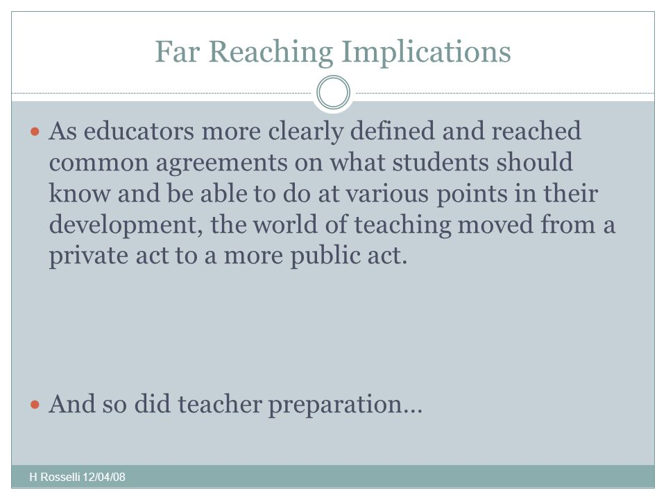 Far Reaching Implications As educators more clearly defined and reached common agreements on what students should know and be able to do at various points in their development, the world of teaching moved from a private act to a more public act.