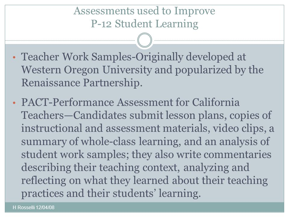 Assessments used to Improve P-12 Student Learning Teacher Work Samples-Originally developed at Western Oregon University and popularized by the Renaissance Partnership.