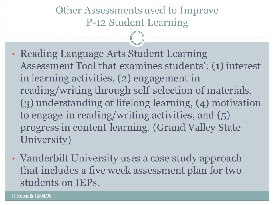 Other Assessments used to Improve P-12 Student Learning Reading Language Arts Student Learning Assessment Tool that examines students': (1) interest in learning activities, (2) engagement in reading/writing through self-selection of materials, (3) understanding of lifelong learning, (4) motivation to engage in reading/writing activities, and (5) progress in content learning.