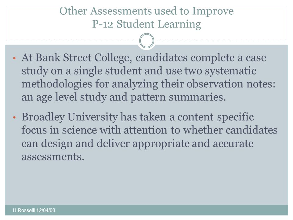 Other Assessments used to Improve P-12 Student Learning At Bank Street College, candidates complete a case study on a single student and use two systematic methodologies for analyzing their observation notes: an age level study and pattern summaries.