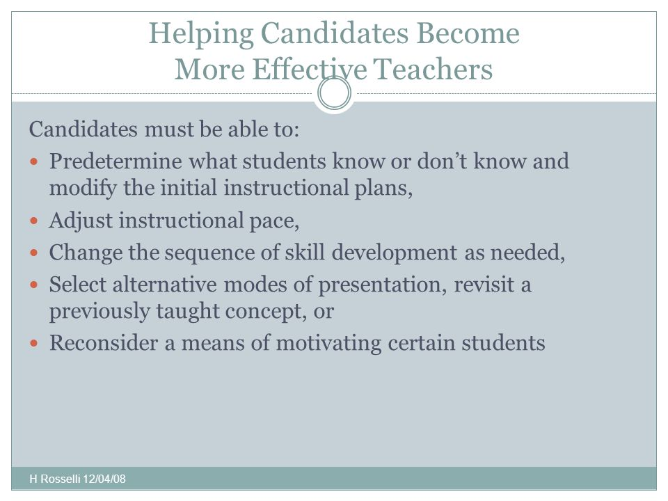 Helping Candidates Become More Effective Teachers Candidates must be able to: Predetermine what students know or don't know and modify the initial instructional plans, Adjust instructional pace, Change the sequence of skill development as needed, Select alternative modes of presentation, revisit a previously taught concept, or Reconsider a means of motivating certain students H Rosselli 12/04/08